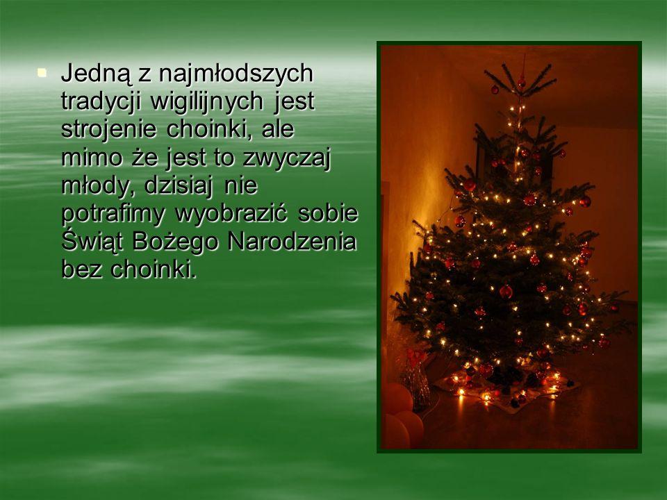 Jedną z najmłodszych tradycji wigilijnych jest strojenie choinki, ale mimo że jest to zwyczaj młody, dzisiaj nie potrafimy wyobrazić sobie Świąt Bożeg