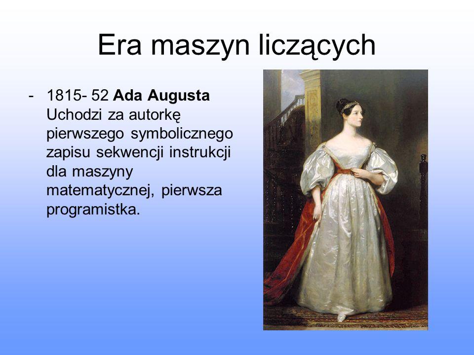 Era maszyn liczących -1815- 52 Ada Augusta Uchodzi za autorkę pierwszego symbolicznego zapisu sekwencji instrukcji dla maszyny matematycznej, pierwsza