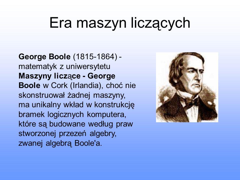 Era maszyn liczących George Boole (1815-1864) - matematyk z uniwersytetu Maszyny liczące - George Boole w Cork (Irlandia), choć nie skonstruował żadne