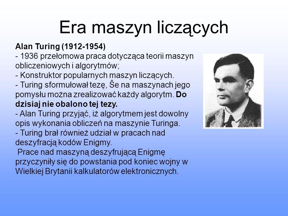 Era maszyn liczących Alan Turing (1912-1954) - 1936 przełomowa praca dotycząca teorii maszyn obliczeniowych i algorytmów; - Konstruktor popularnych ma
