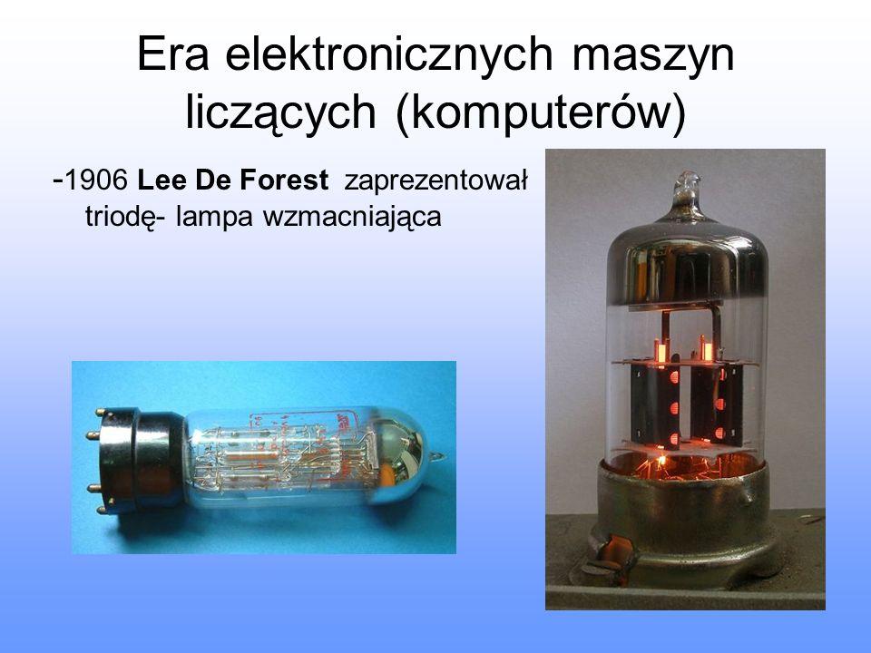 Era elektronicznych maszyn liczących (komputerów) - 1906 Lee De Forest zaprezentował triodę- lampa wzmacniająca