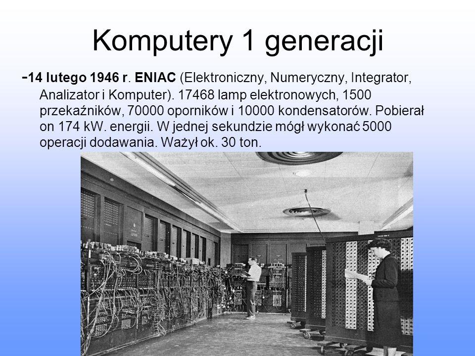Komputery 1 generacji - 14 lutego 1946 r. ENIAC (Elektroniczny, Numeryczny, Integrator, Analizator i Komputer). 17468 lamp elektronowych, 1500 przekaź