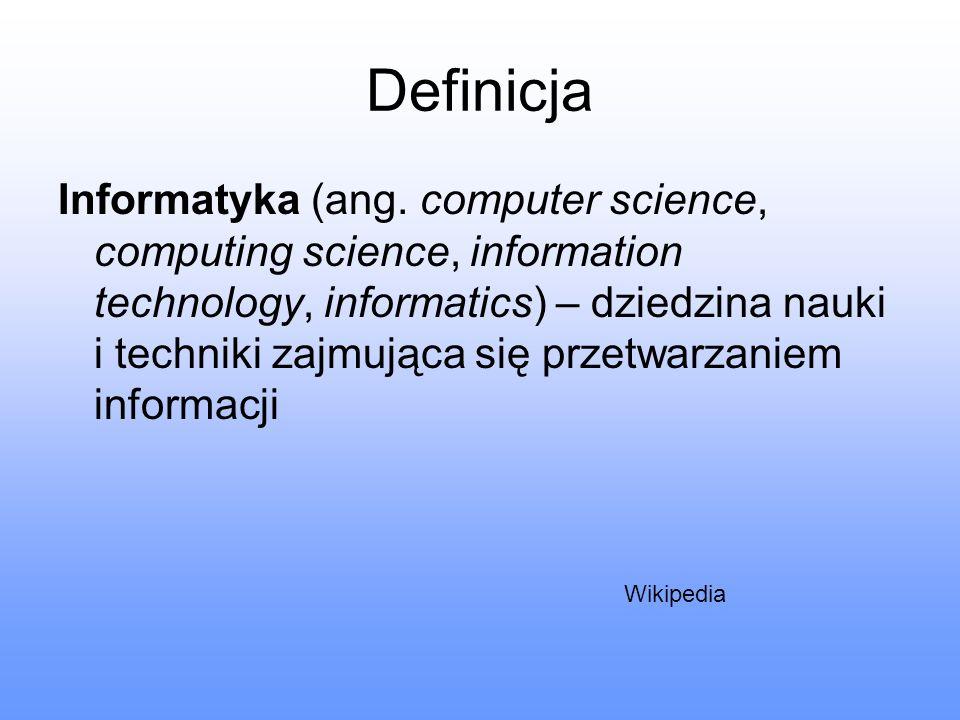 Definicja Informatyka (ang. computer science, computing science, information technology, informatics) – dziedzina nauki i techniki zajmująca się przet