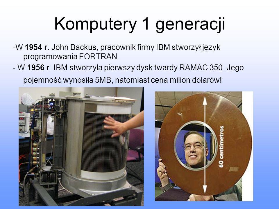 Komputery 1 generacji -W 1954 r. John Backus, pracownik firmy IBM stworzył język programowania FORTRAN. - W 1956 r. IBM stworzyła pierwszy dysk twardy
