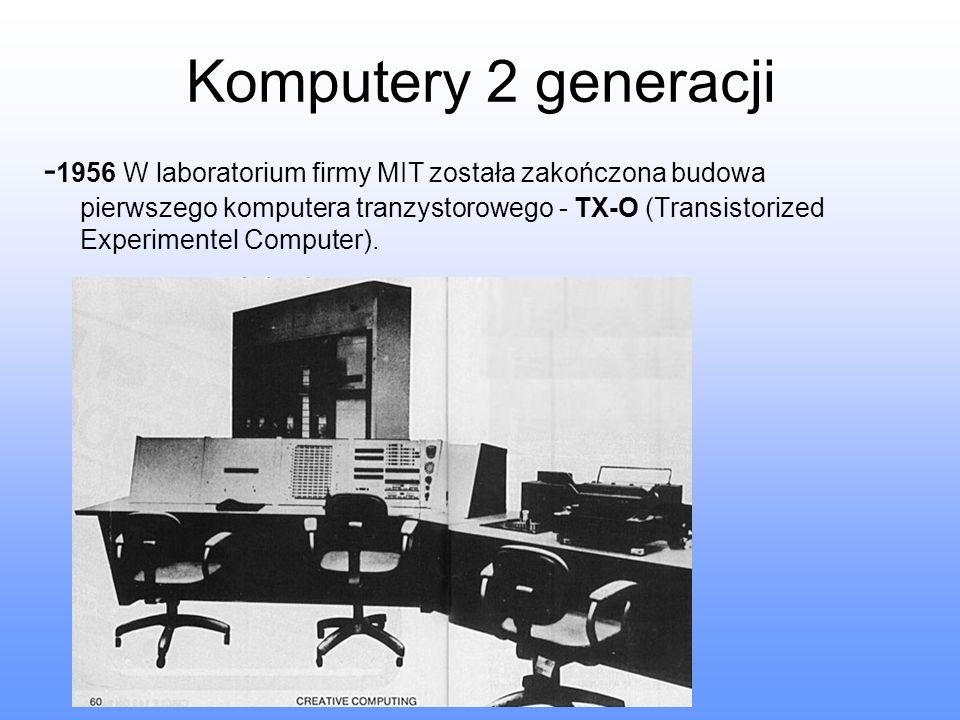 Komputery 2 generacji - 1956 W laboratorium firmy MIT została zakończona budowa pierwszego komputera tranzystorowego - TX-O (Transistorized Experiment