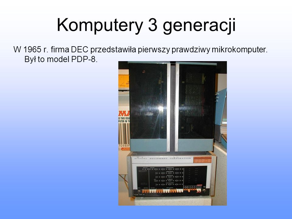 Komputery 3 generacji W 1965 r. firma DEC przedstawiła pierwszy prawdziwy mikrokomputer. Był to model PDP-8.