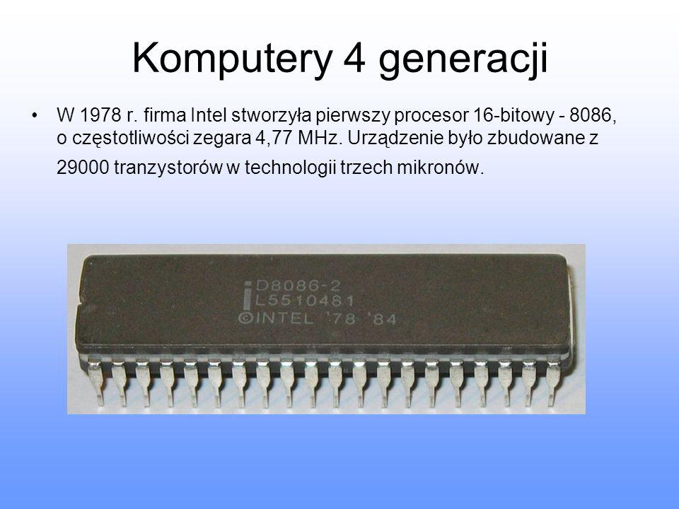 Komputery 4 generacji W 1978 r. firma Intel stworzyła pierwszy procesor 16-bitowy - 8086, o częstotliwości zegara 4,77 MHz. Urządzenie było zbudowane