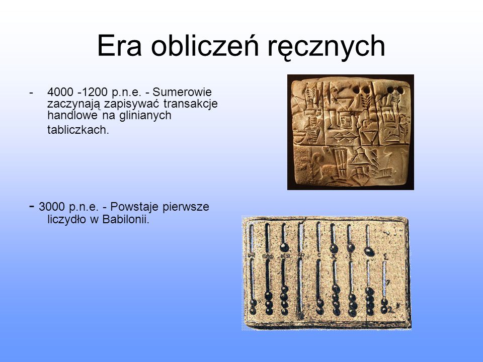 Era obliczeń ręcznych -4000 -1200 p.n.e. - Sumerowie zaczynają zapisywać transakcje handlowe na glinianych tabliczkach. - 3000 p.n.e. - Powstaje pierw