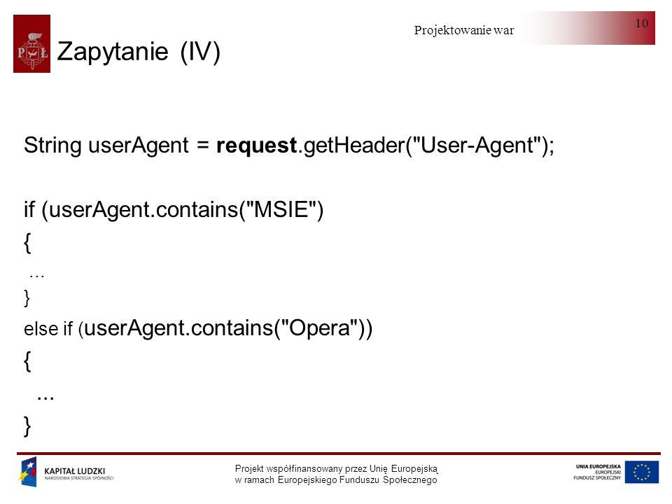 Projektowanie warstwy serwera Projekt współfinansowany przez Unię Europejską w ramach Europejskiego Funduszu Społecznego 10 Zapytanie (IV) String userAgent = request.getHeader( User-Agent ); if (userAgent.contains( MSIE ) {...