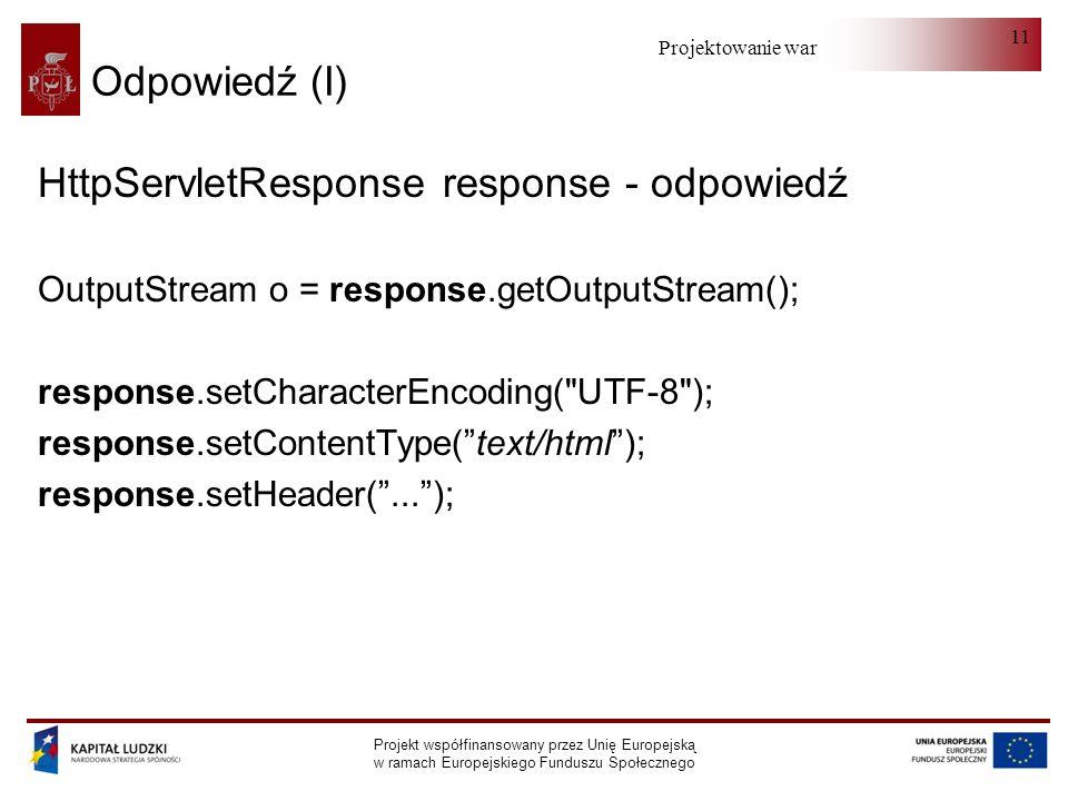 Projektowanie warstwy serwera Projekt współfinansowany przez Unię Europejską w ramach Europejskiego Funduszu Społecznego 11 Odpowiedź (I) HttpServletResponse response - odpowiedź OutputStream o = response.getOutputStream(); response.setCharacterEncoding( UTF-8 ); response.setContentType(text/html); response.setHeader(...);