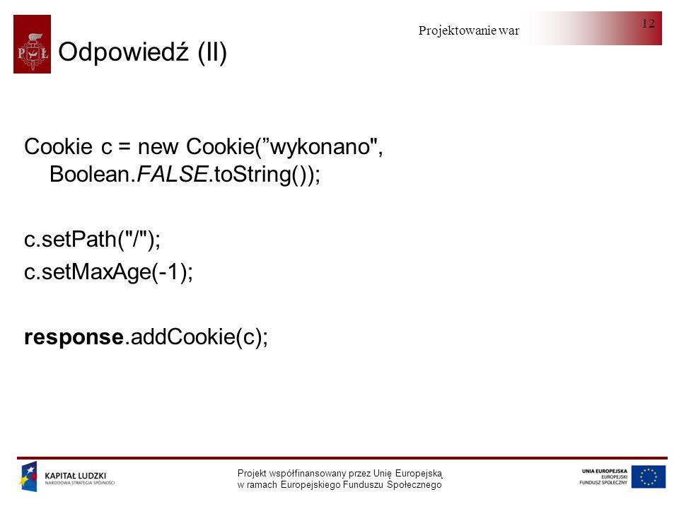 Projektowanie warstwy serwera Projekt współfinansowany przez Unię Europejską w ramach Europejskiego Funduszu Społecznego 12 Odpowiedź (II) Cookie c = new Cookie(wykonano , Boolean.FALSE.toString()); c.setPath( / ); c.setMaxAge(-1); response.addCookie(c);