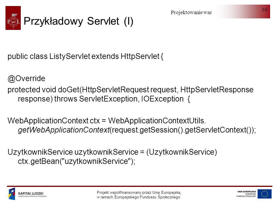 Projektowanie warstwy serwera Projekt współfinansowany przez Unię Europejską w ramach Europejskiego Funduszu Społecznego 16 Przykładowy Servlet (I) public class ListyServlet extends HttpServlet { @Override protected void doGet(HttpServletRequest request, HttpServletResponse response) throws ServletException, IOException { WebApplicationContext ctx = WebApplicationContextUtils.