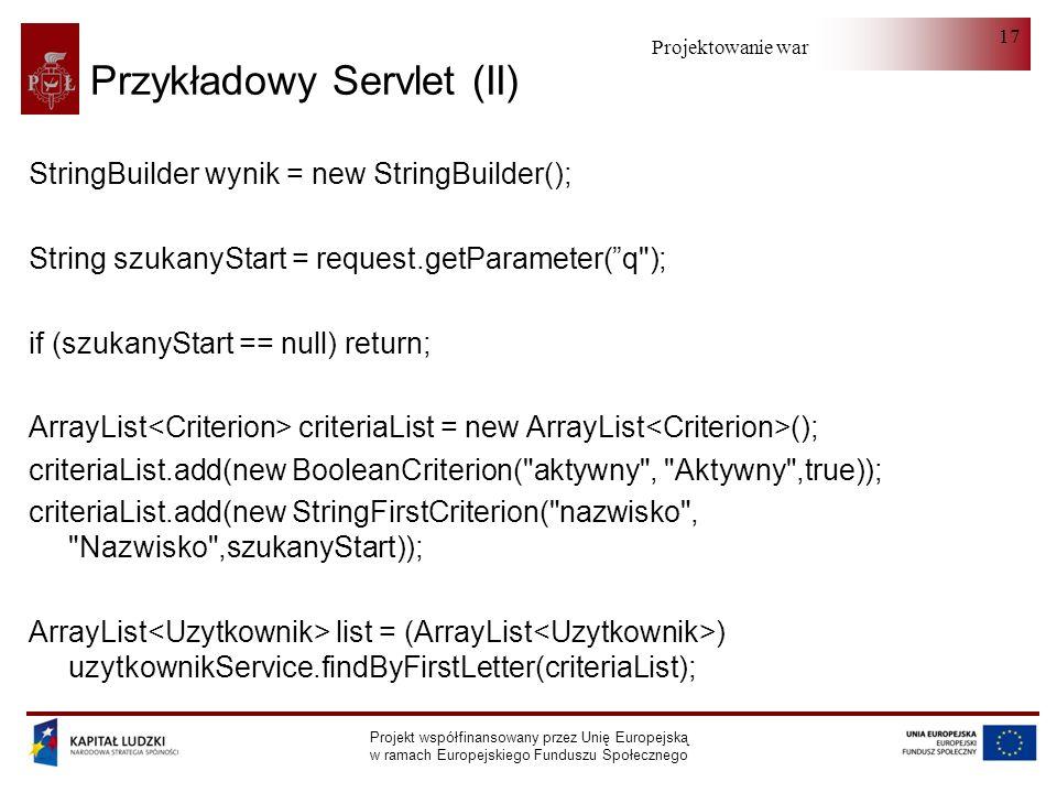 Projektowanie warstwy serwera Projekt współfinansowany przez Unię Europejską w ramach Europejskiego Funduszu Społecznego 17 Przykładowy Servlet (II) StringBuilder wynik = new StringBuilder(); String szukanyStart = request.getParameter(q ); if (szukanyStart == null) return; ArrayList criteriaList = new ArrayList (); criteriaList.add(new BooleanCriterion( aktywny , Aktywny ,true)); criteriaList.add(new StringFirstCriterion( nazwisko , Nazwisko ,szukanyStart)); ArrayList list = (ArrayList ) uzytkownikService.findByFirstLetter(criteriaList);