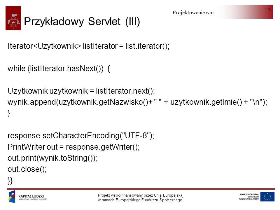 Projektowanie warstwy serwera Projekt współfinansowany przez Unię Europejską w ramach Europejskiego Funduszu Społecznego 18 Przykładowy Servlet (III) Iterator listIterator = list.iterator(); while (listIterator.hasNext()) { Uzytkownik uzytkownik = listIterator.next(); wynik.append(uzytkownik.getNazwisko()+ + uzytkownik.getImie() + \n ); } response.setCharacterEncoding( UTF-8 ); PrintWriter out = response.getWriter(); out.print(wynik.toString()); out.close(); }}