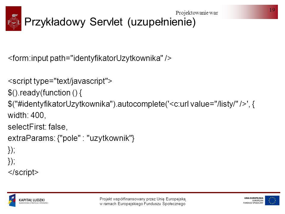 Projektowanie warstwy serwera Projekt współfinansowany przez Unię Europejską w ramach Europejskiego Funduszu Społecznego 19 Przykładowy Servlet (uzupełnienie) $().ready(function () { $( #identyfikatorUzytkownika ).autocomplete( , { width: 400, selectFirst: false, extraParams: { pole : uzytkownik } });