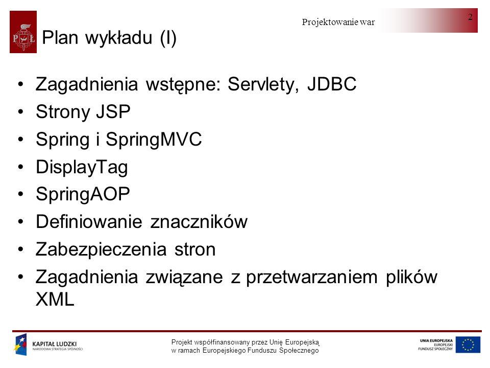Projektowanie warstwy serwera Projekt współfinansowany przez Unię Europejską w ramach Europejskiego Funduszu Społecznego 2 Plan wykładu (I) Zagadnienia wstępne: Servlety, JDBC Strony JSP Spring i SpringMVC DisplayTag SpringAOP Definiowanie znaczników Zabezpieczenia stron Zagadnienia związane z przetwarzaniem plików XML