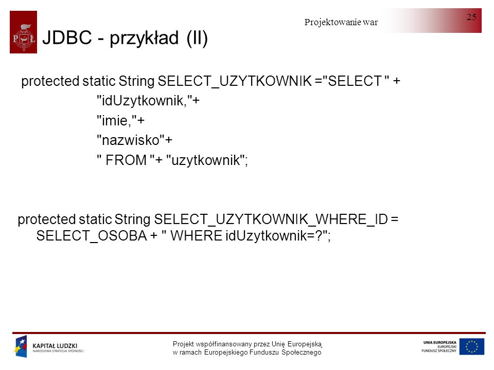 Projektowanie warstwy serwera Projekt współfinansowany przez Unię Europejską w ramach Europejskiego Funduszu Społecznego 25 JDBC - przykład (II) protected static String SELECT_UZYTKOWNIK = SELECT + idUzytkownik, + imie, + nazwisko + FROM + uzytkownik ; protected static String SELECT_UZYTKOWNIK_WHERE_ID = SELECT_OSOBA + WHERE idUzytkownik= ;