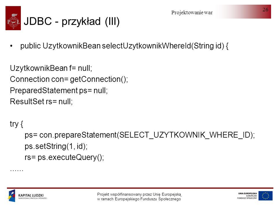 Projektowanie warstwy serwera Projekt współfinansowany przez Unię Europejską w ramach Europejskiego Funduszu Społecznego 26 JDBC - przykład (III) public UzytkownikBean selectUzytkownikWhereId(String id) { UzytkownikBean f= null; Connection con= getConnection(); PreparedStatement ps= null; ResultSet rs= null; try { ps= con.prepareStatement(SELECT_UZYTKOWNIK_WHERE_ID); ps.setString(1, id); rs= ps.executeQuery();......