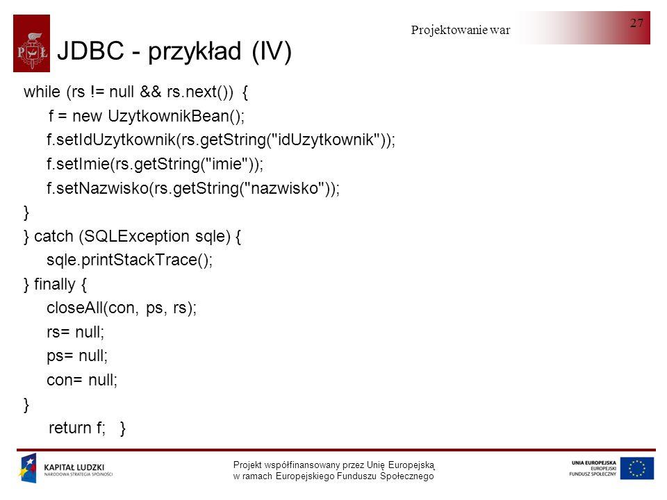 Projektowanie warstwy serwera Projekt współfinansowany przez Unię Europejską w ramach Europejskiego Funduszu Społecznego 27 JDBC - przykład (IV) while (rs != null && rs.next()) { f = new UzytkownikBean(); f.setIdUzytkownik(rs.getString( idUzytkownik )); f.setImie(rs.getString( imie )); f.setNazwisko(rs.getString( nazwisko )); } } catch (SQLException sqle) { sqle.printStackTrace(); } finally { closeAll(con, ps, rs); rs= null; ps= null; con= null; } return f; }