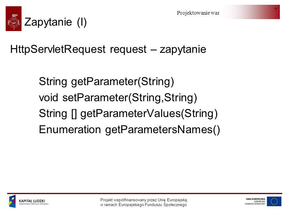 Projektowanie warstwy serwera Projekt współfinansowany przez Unię Europejską w ramach Europejskiego Funduszu Społecznego 7 Zapytanie (I) HttpServletRequest request – zapytanie String getParameter(String) void setParameter(String,String) String [] getParameterValues(String) Enumeration getParametersNames()