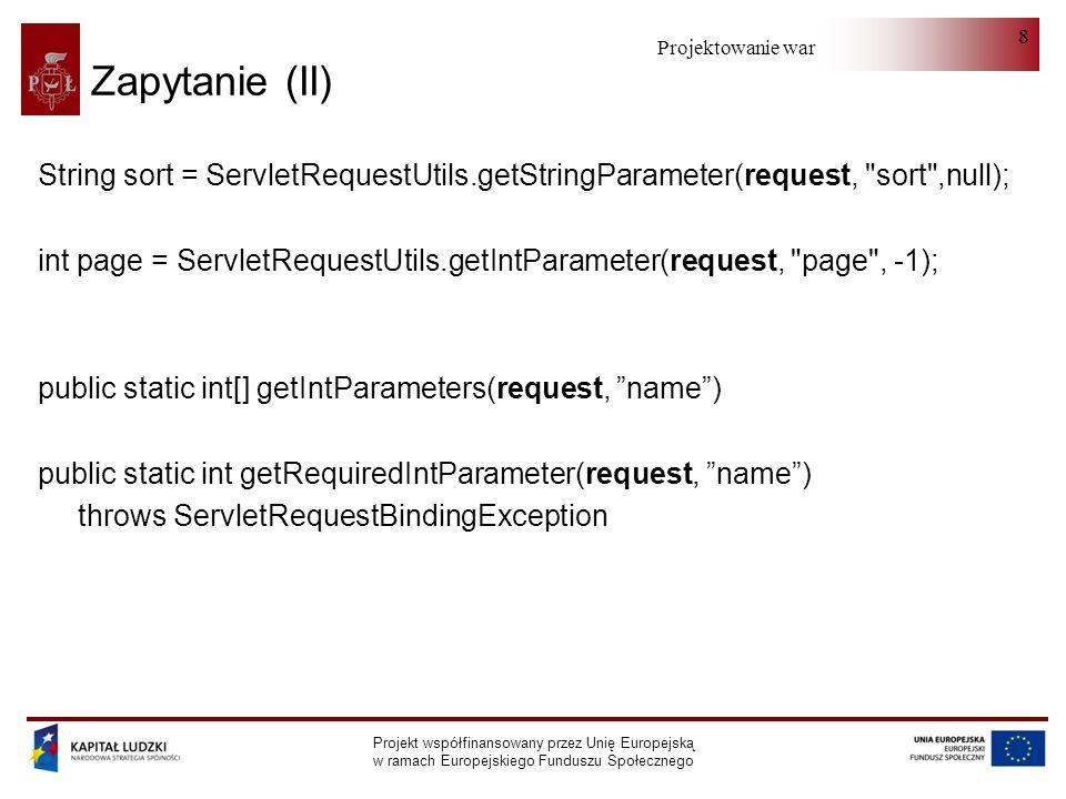 Projektowanie warstwy serwera Projekt współfinansowany przez Unię Europejską w ramach Europejskiego Funduszu Społecznego 9 Zapytanie (III) request.getServerPort(); request.getServletPath(); Cookie[] cookies = request.getCookies(); for (Cookie c : cookies) { if (c.getName().equals( wykonano )) { boolean a = Boolean.parseBoolean(c.getValue());.....