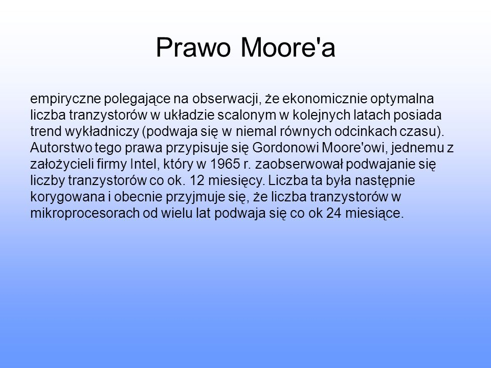 Prawo Moore'a empiryczne polegające na obserwacji, że ekonomicznie optymalna liczba tranzystorów w układzie scalonym w kolejnych latach posiada trend