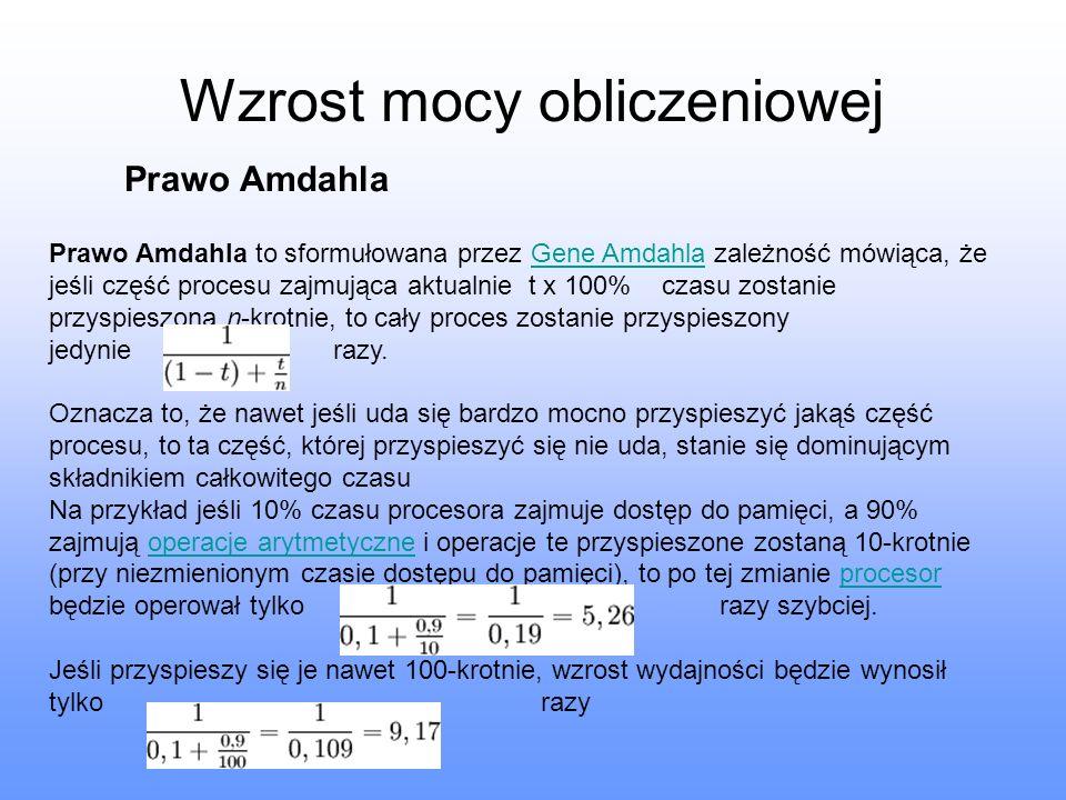 Wzrost mocy obliczeniowej Prawo Amdahla Prawo Amdahla to sformułowana przez Gene Amdahla zależność mówiąca, że jeśli część procesu zajmująca aktualnie