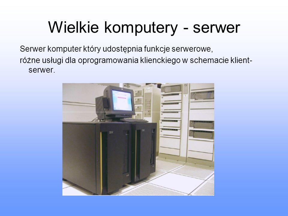 Wielkie komputery - serwer Serwer komputer który udostępnia funkcje serwerowe, różne usługi dla oprogramowania klienckiego w schemacie klient- serwer.