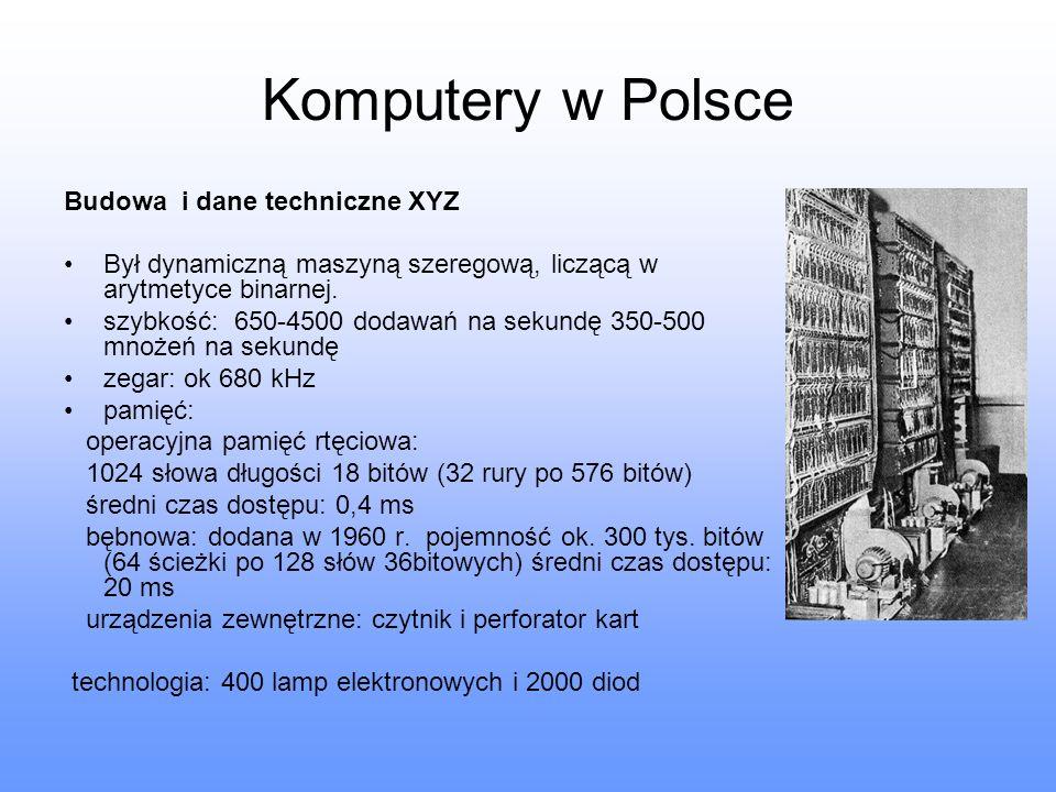 Komputery w Polsce Budowa i dane techniczne XYZ Był dynamiczną maszyną szeregową, liczącą w arytmetyce binarnej. szybkość: 650-4500 dodawań na sekundę