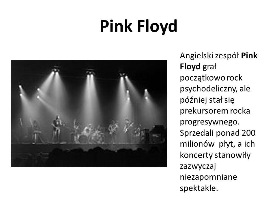 Pink Floyd Angielski zespół Pink Floyd grał początkowo rock psychodeliczny, ale później stał się prekursorem rocka progresywnego. Sprzedali ponad 200