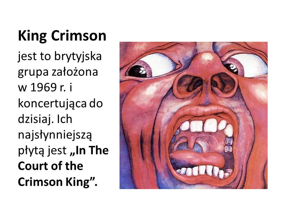 King Crimson jest to brytyjska grupa założona w 1969 r. i koncertująca do dzisiaj. Ich najsłynniejszą płytą jest In The Court of the Crimson King.