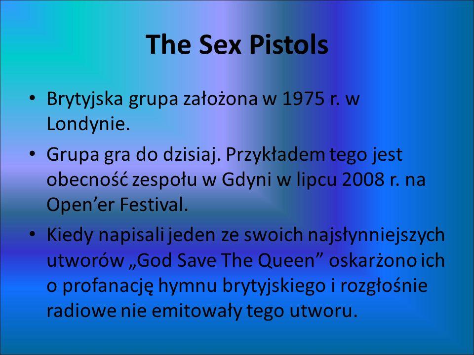 The Sex Pistols Brytyjska grupa założona w 1975 r. w Londynie. Grupa gra do dzisiaj. Przykładem tego jest obecność zespołu w Gdyni w lipcu 2008 r. na