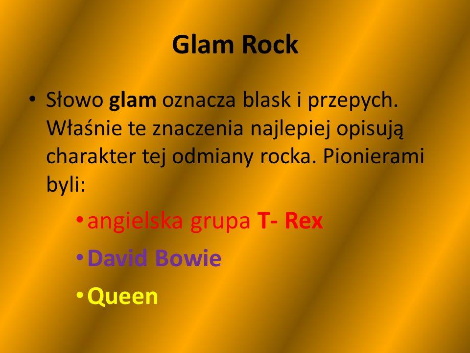 Glam Rock Słowo glam oznacza blask i przepych. Właśnie te znaczenia najlepiej opisują charakter tej odmiany rocka. Pionierami byli: angielska grupa T-