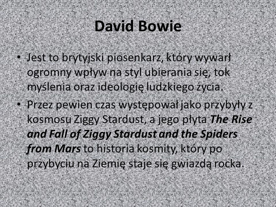 David Bowie Jest to brytyjski piosenkarz, który wywarł ogromny wpływ na styl ubierania się, tok myślenia oraz ideologię ludzkiego życia. Przez pewien