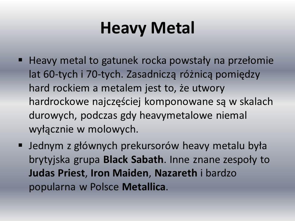 Heavy Metal Heavy metal to gatunek rocka powstały na przełomie lat 60-tych i 70-tych. Zasadniczą różnicą pomiędzy hard rockiem a metalem jest to, że u