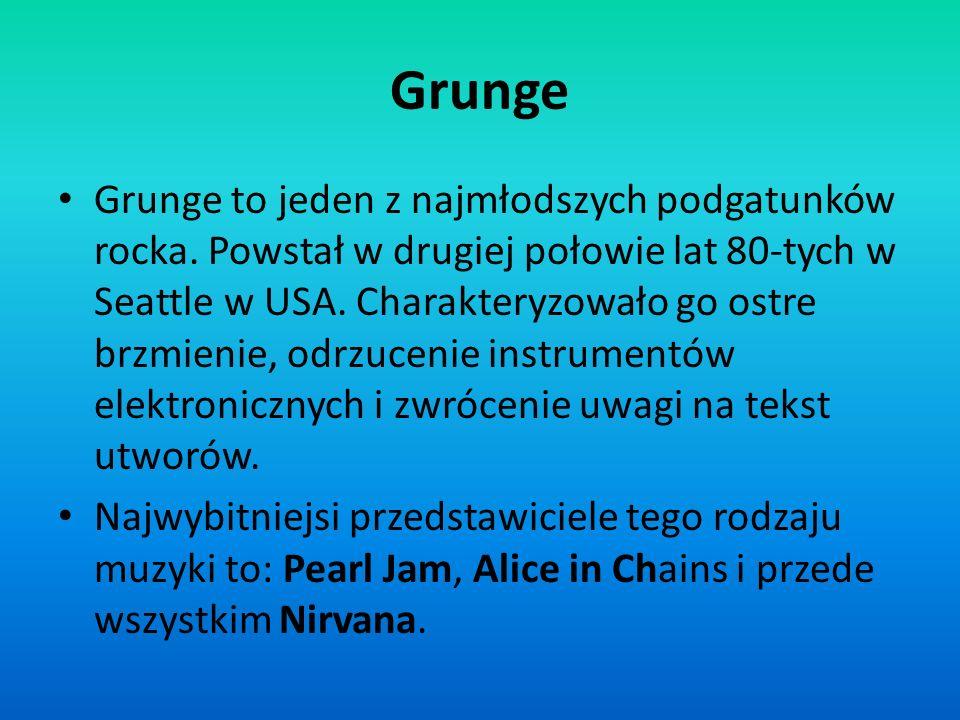 Grunge Grunge to jeden z najmłodszych podgatunków rocka. Powstał w drugiej połowie lat 80-tych w Seattle w USA. Charakteryzowało go ostre brzmienie, o