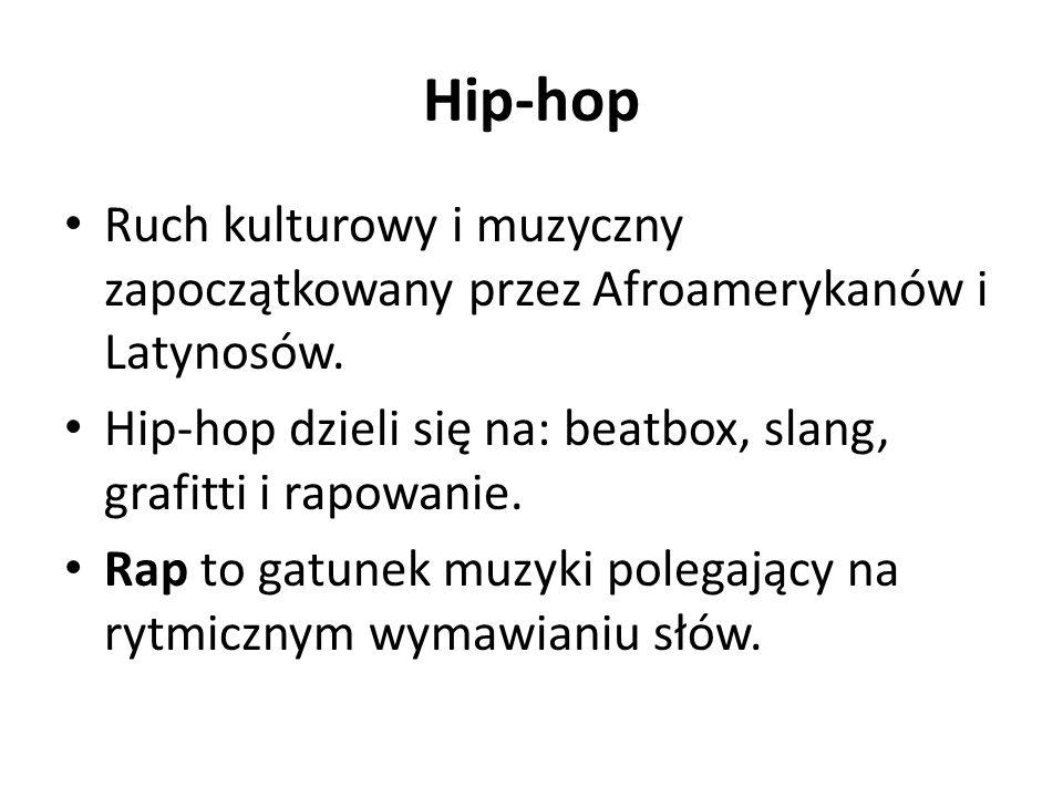 Hip-hop Ruch kulturowy i muzyczny zapoczątkowany przez Afroamerykanów i Latynosów. Hip-hop dzieli się na: beatbox, slang, grafitti i rapowanie. Rap to