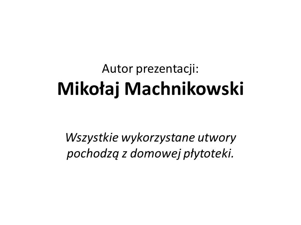 Autor prezentacji: Mikołaj Machnikowski Wszystkie wykorzystane utwory pochodzą z domowej płytoteki.