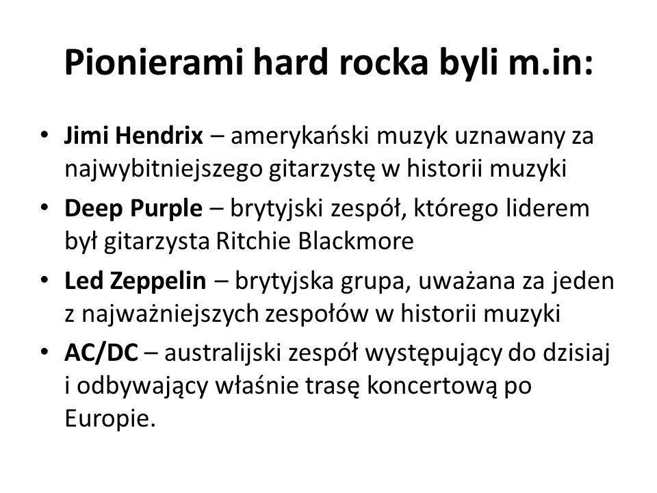 Pionierami hard rocka byli m.in: Jimi Hendrix – amerykański muzyk uznawany za najwybitniejszego gitarzystę w historii muzyki Deep Purple – brytyjski z