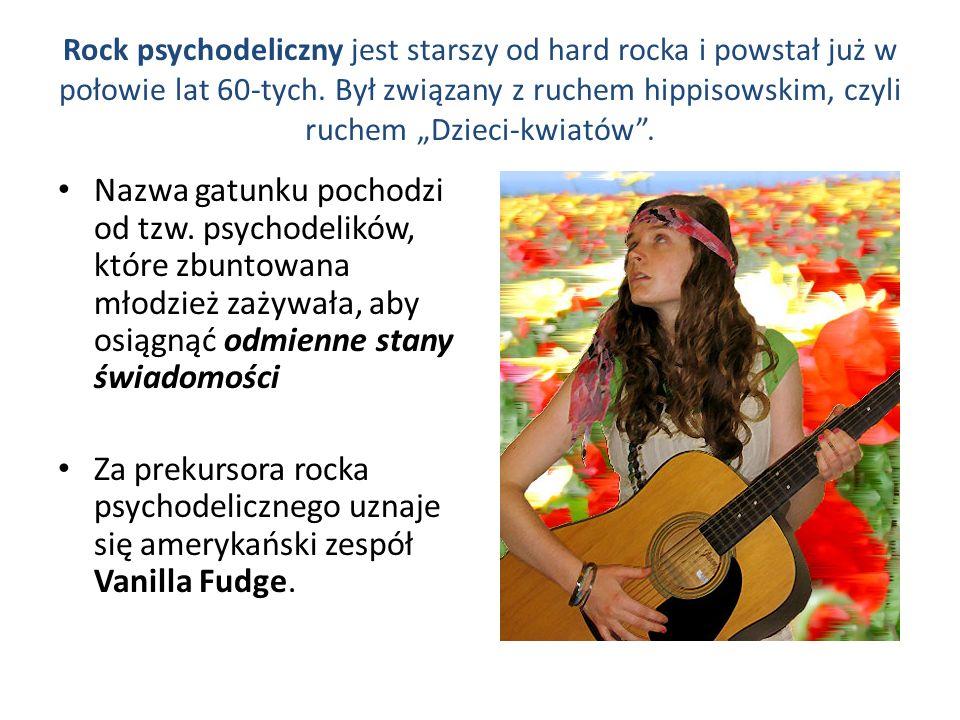 Rock psychodeliczny jest starszy od hard rocka i powstał już w połowie lat 60-tych. Był związany z ruchem hippisowskim, czyli ruchem Dzieci-kwiatów. N