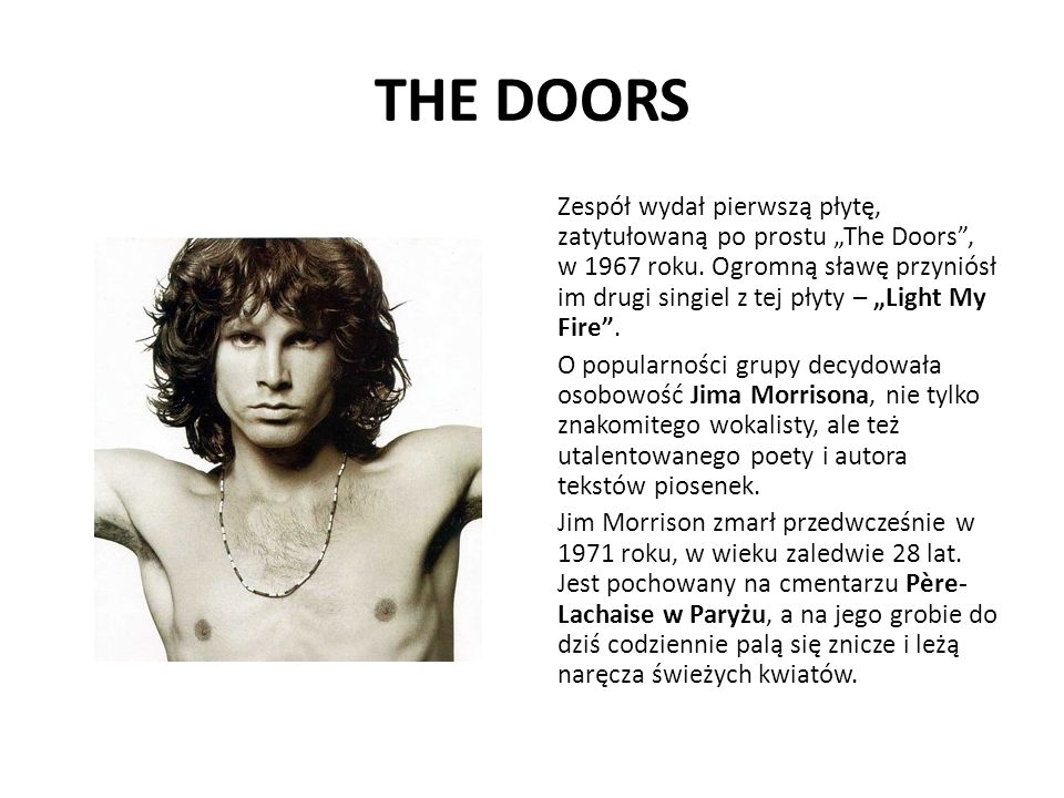 THE DOORS Zespół wydał pierwszą płytę, zatytułowaną po prostu The Doors, w 1967 roku. Ogromną sławę przyniósł im drugi singiel z tej płyty – Light My