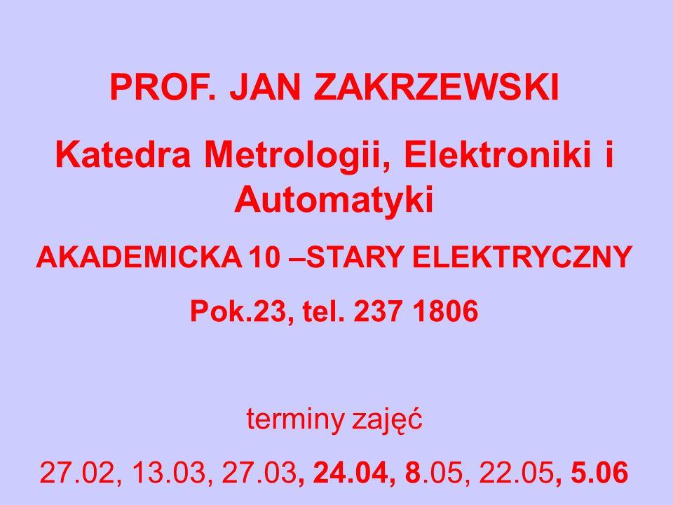 PROF. JAN ZAKRZEWSKI Katedra Metrologii, Elektroniki i Automatyki AKADEMICKA 10 –STARY ELEKTRYCZNY Pok.23, tel. 237 1806 terminy zajęć 27.02, 13.03, 2