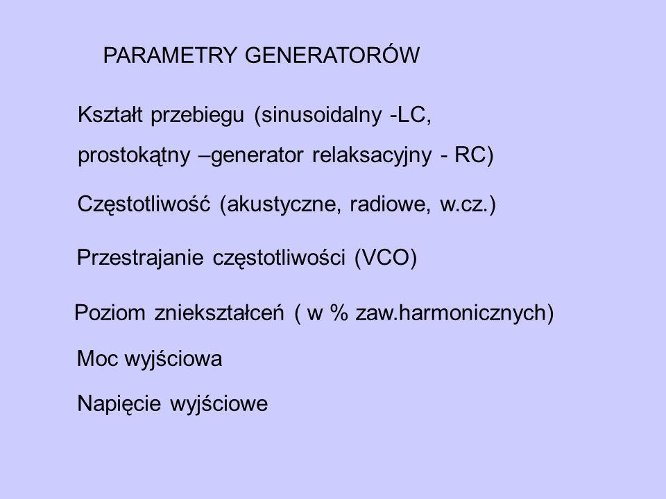 PARAMETRY GENERATORÓW Częstotliwość (akustyczne, radiowe, w.cz.) Przestrajanie częstotliwości (VCO) Poziom zniekształceń ( w % zaw.harmonicznych) Moc wyjściowa Napięcie wyjściowe Kształt przebiegu (sinusoidalny -LC, prostokątny –generator relaksacyjny - RC)