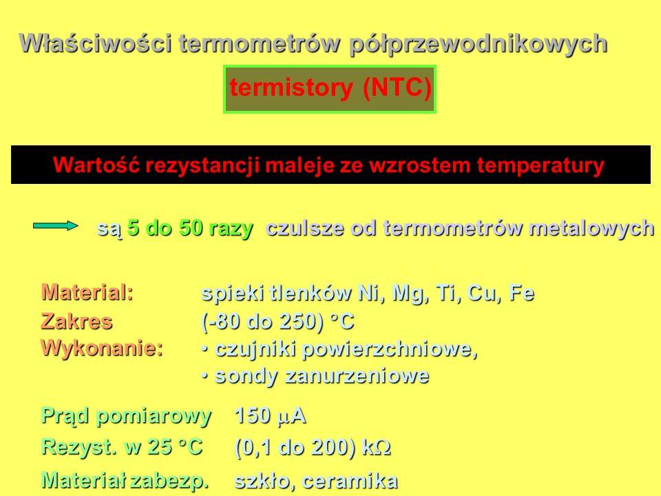Właściwości termometrów półprzewodnikowych Material: spieki tlenków Ni, Mg, Ti, Cu, Fe Zakres (-80 do 250) C Wykonanie: czujniki powierzchniowe, czujn