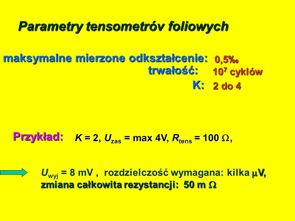 Parametry tensometróv foliowych 0,5 maksymalne mierzone odkształcenie: 2 do 4 K: 10 7 cyklów trwałość: K = 2, U zas = max 4V, R tens = 100, K = 2, U z