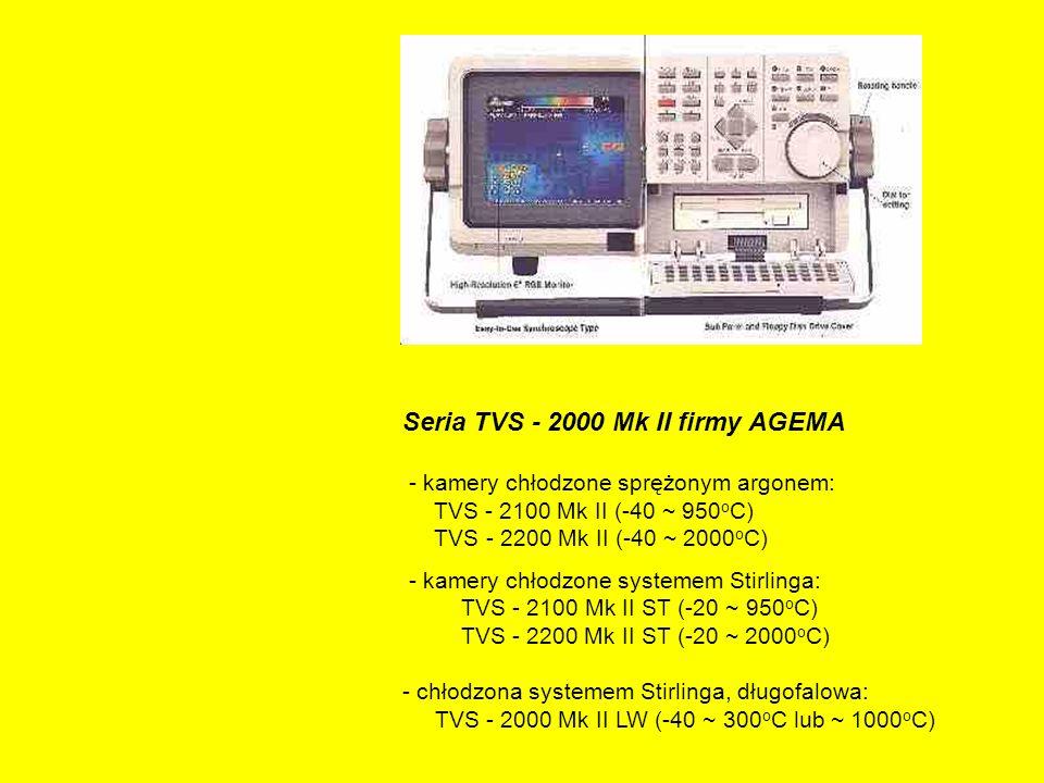 Seria TVS - 2000 Mk II firmy AGEMA - kamery chłodzone sprężonym argonem: TVS - 2100 Mk II (-40 ~ 950 o C) TVS - 2200 Mk II (-40 ~ 2000 o C) - kamery chłodzone systemem Stirlinga: TVS - 2100 Mk II ST (-20 ~ 950 o C) TVS - 2200 Mk II ST (-20 ~ 2000 o C) - chłodzona systemem Stirlinga, długofalowa: TVS - 2000 Mk II LW (-40 ~ 300 o C lub ~ 1000 o C)