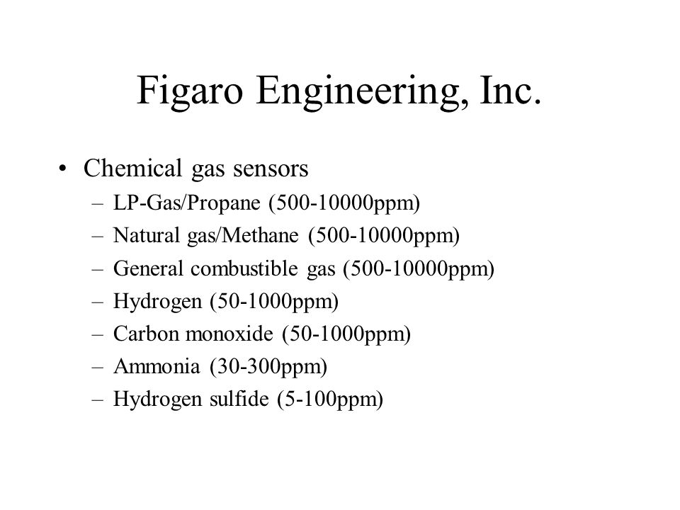 Figaro Engineering, Inc. Chemical gas sensors –LP-Gas/Propane (500-10000ppm) –Natural gas/Methane (500-10000ppm) –General combustible gas (500-10000pp