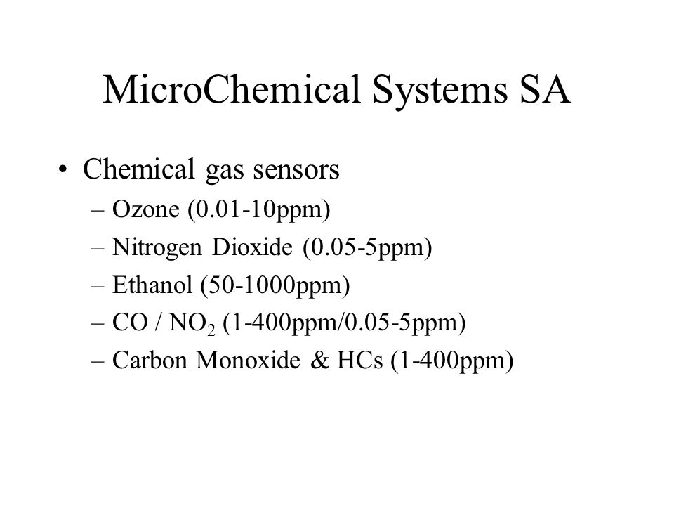 MicroChemical Systems SA Chemical gas sensors –Ozone (0.01-10ppm) –Nitrogen Dioxide (0.05-5ppm) –Ethanol (50-1000ppm) –CO / NO 2 (1-400ppm/0.05-5ppm)