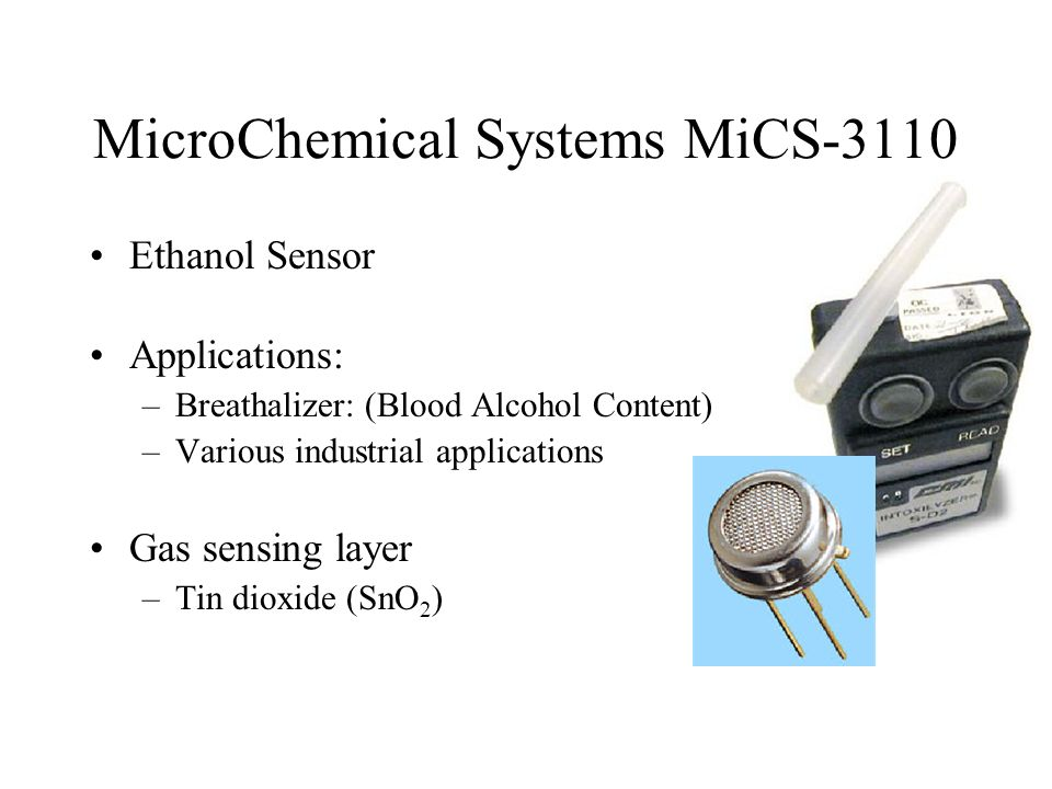 MicroChemical Systems MiCS-3110 Ethanol Sensor Applications: –Breathalizer: (Blood Alcohol Content) –Various industrial applications Gas sensing layer