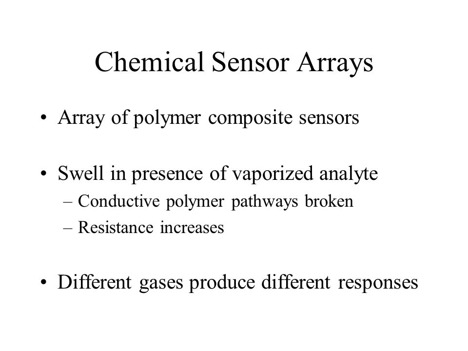 Chemical Sensor Arrays Array of polymer composite sensors Swell in presence of vaporized analyte –Conductive polymer pathways broken –Resistance incre